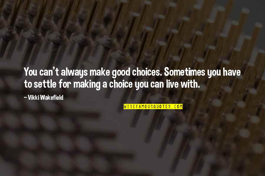 Making Good Choices Quotes By Vikki Wakefield: You can't always make good choices. Sometimes you