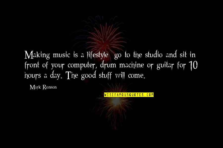 Making It A Good Day Quotes By Mark Ronson: Making music is a lifestyle; go to the