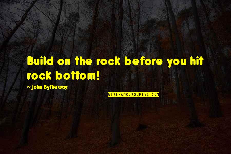 Making It Through Bad Times Quotes By John Bytheway: Build on the rock before you hit rock