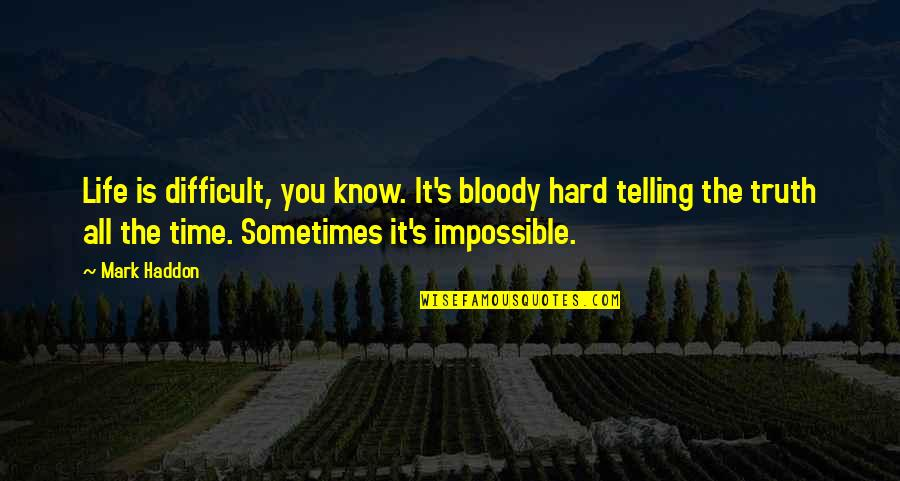 Making It Through Bad Times Quotes By Mark Haddon: Life is difficult, you know. It's bloody hard