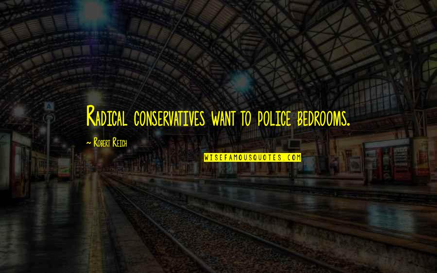 Making It Through Bad Times Quotes By Robert Reich: Radical conservatives want to police bedrooms.