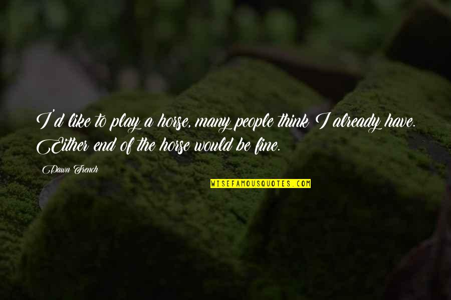 Making It Through Struggles Quotes By Dawn French: I'd like to play a horse, many people