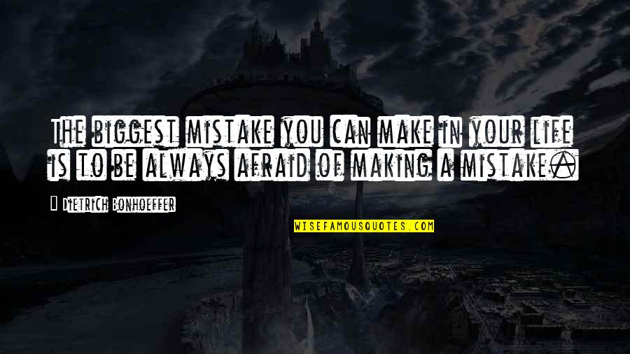 Making Mistakes In Life Quotes By Dietrich Bonhoeffer: The biggest mistake you can make in your