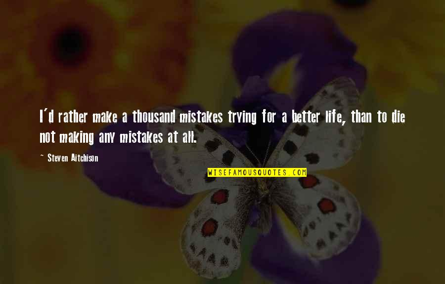 Making Mistakes In Life Quotes By Steven Aitchison: I'd rather make a thousand mistakes trying for