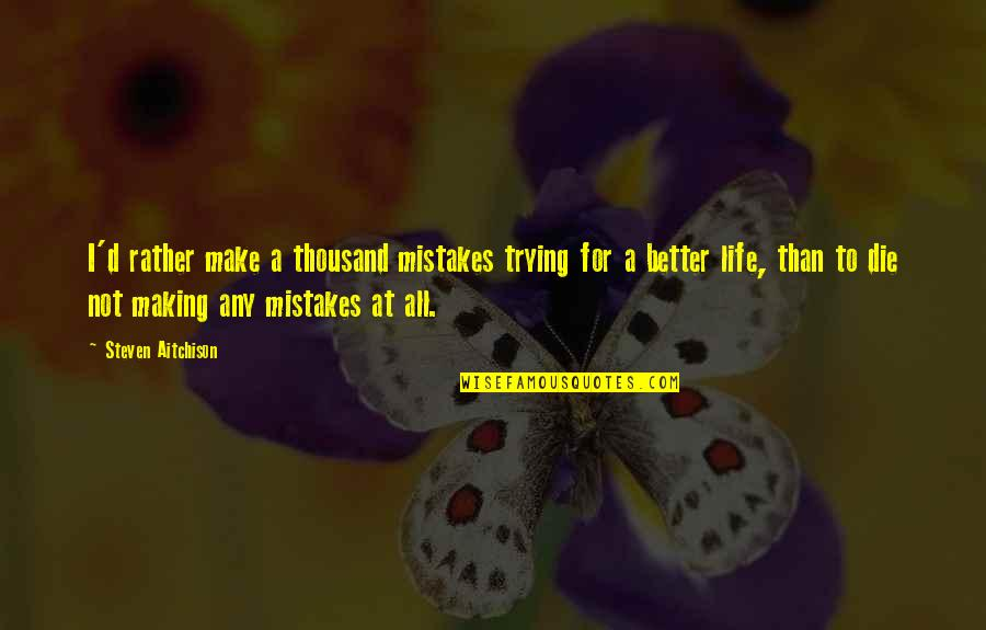 Making My Own Mistakes Quotes By Steven Aitchison: I'd rather make a thousand mistakes trying for
