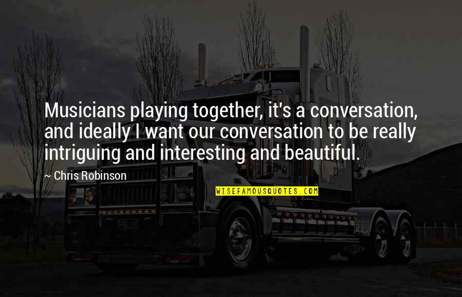 Making Others Feel Small Quotes By Chris Robinson: Musicians playing together, it's a conversation, and ideally