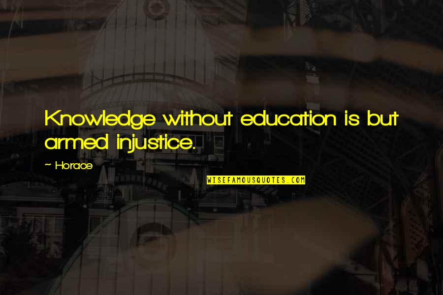 Making Others Feel Small Quotes By Horace: Knowledge without education is but armed injustice.