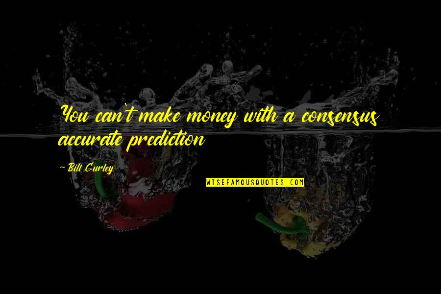 Making Predictions Quotes By Bill Gurley: You can't make money with a consensus accurate
