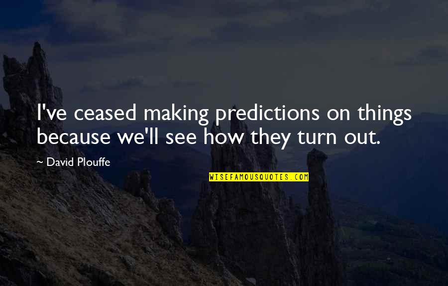 Making Predictions Quotes By David Plouffe: I've ceased making predictions on things because we'll