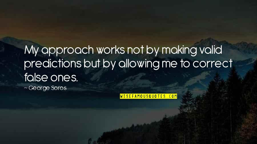 Making Predictions Quotes By George Soros: My approach works not by making valid predictions