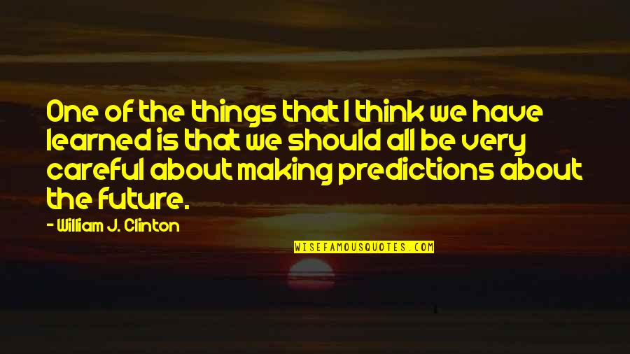 Making Predictions Quotes By William J. Clinton: One of the things that I think we