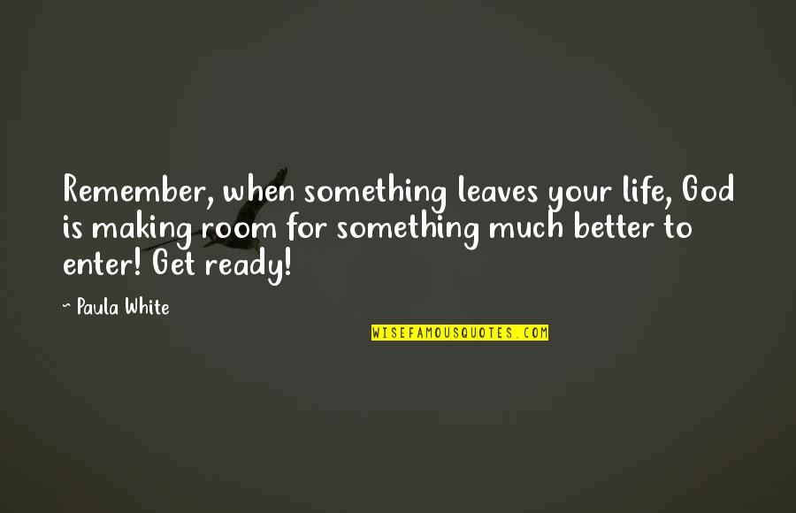 Making Room In Your Life Quotes By Paula White: Remember, when something leaves your life, God is