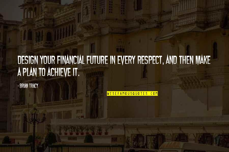 Making Someone Feel Unimportant Quotes By Brian Tracy: Design your financial future in every respect, and