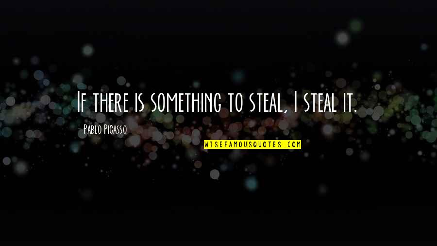 Making Someone Feel Unimportant Quotes By Pablo Picasso: If there is something to steal, I steal