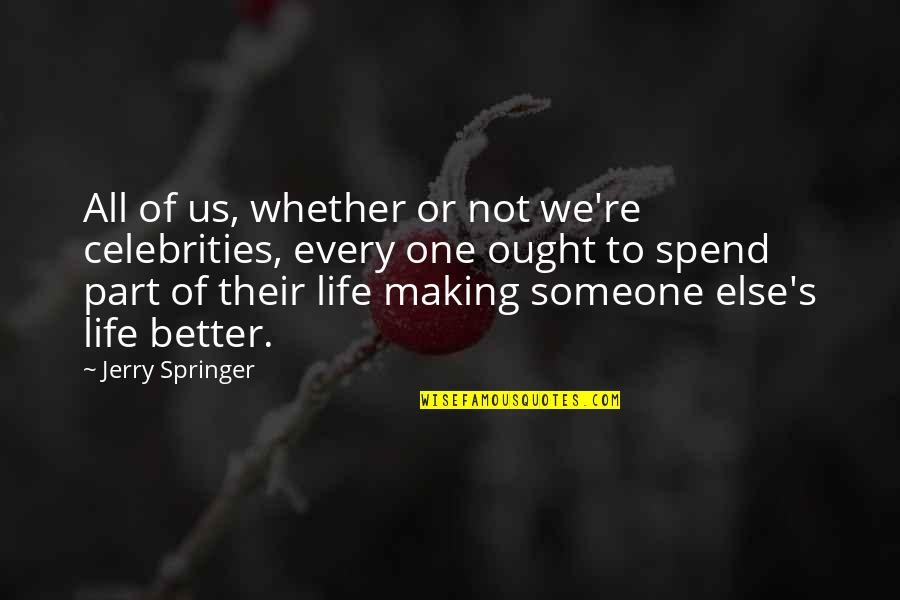 Making Someone's Life Better Quotes By Jerry Springer: All of us, whether or not we're celebrities,
