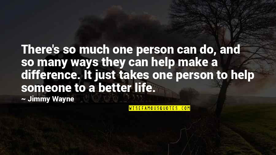 Making Someone's Life Better Quotes By Jimmy Wayne: There's so much one person can do, and