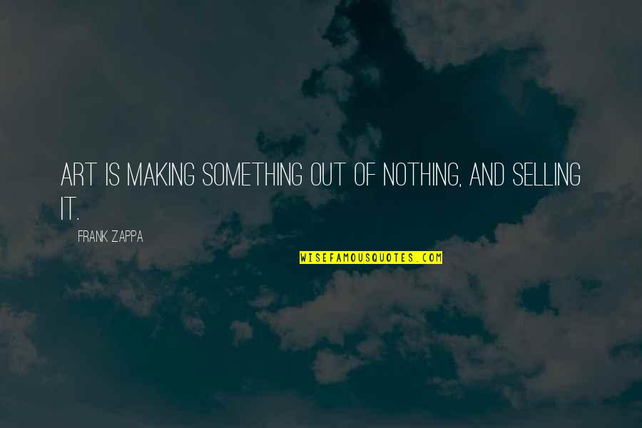 Making Something Out Of Nothing Quotes By Frank Zappa: Art is making something out of nothing, and