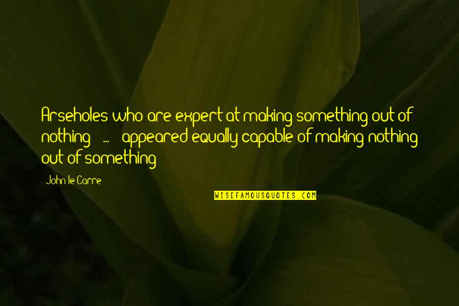 Making Something Out Of Nothing Quotes By John Le Carre: Arseholes who are expert at making something out