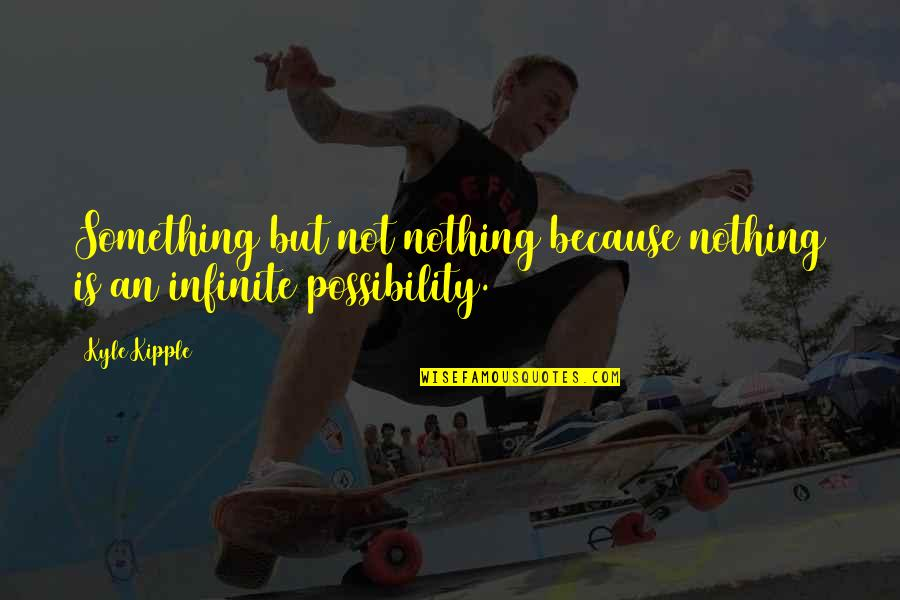 Making Something Out Of Nothing Quotes By Kyle Kipple: Something but not nothing because nothing is an