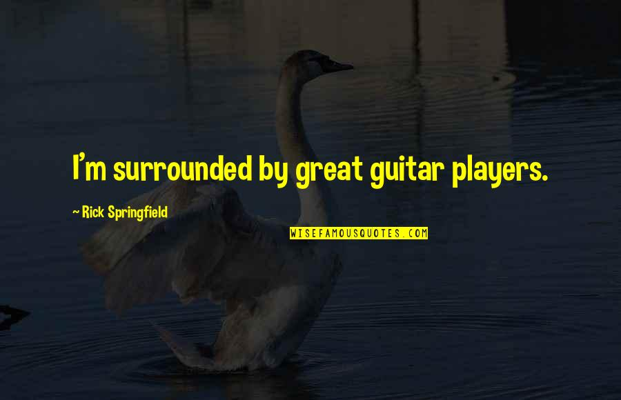 Making Something Out Of Nothing Quotes By Rick Springfield: I'm surrounded by great guitar players.