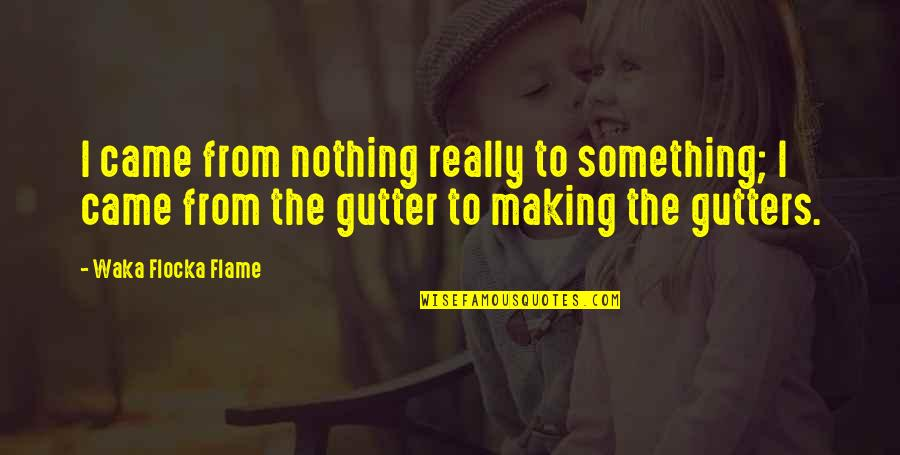 Making Something Out Of Nothing Quotes By Waka Flocka Flame: I came from nothing really to something; I