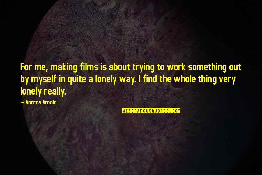 Making Something Work Quotes By Andrea Arnold: For me, making films is about trying to