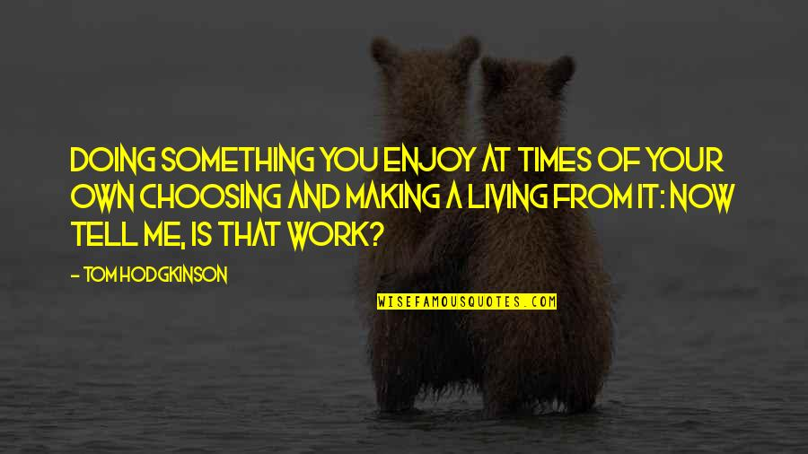 Making Something Work Quotes By Tom Hodgkinson: Doing something you enjoy at times of your