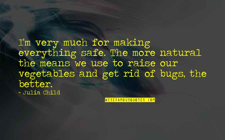 Making The Best Out Of Everything Quotes By Julia Child: I'm very much for making everything safe. The