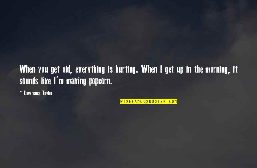 Making The Best Out Of Everything Quotes By Lawrence Taylor: When you get old, everything is hurting. When