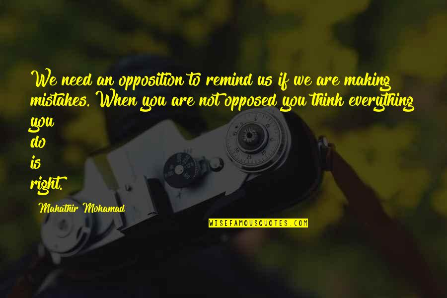 Making The Best Out Of Everything Quotes By Mahathir Mohamad: We need an opposition to remind us if