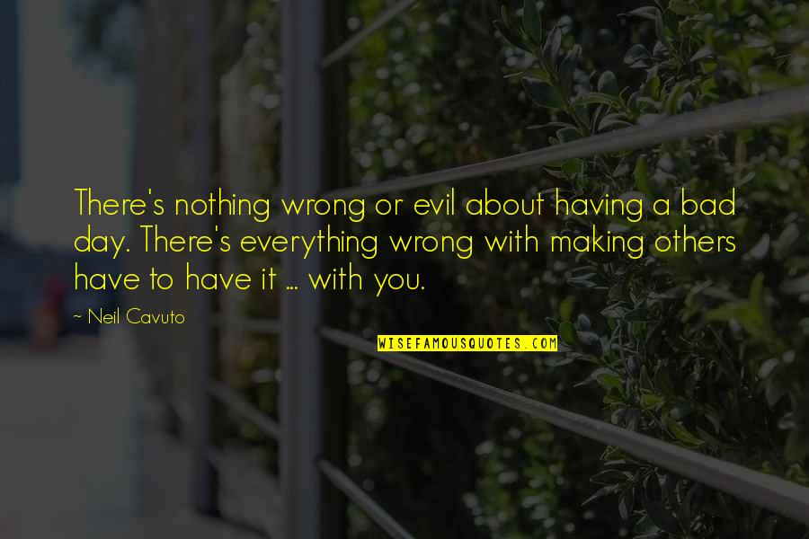 Making The Best Out Of Everything Quotes By Neil Cavuto: There's nothing wrong or evil about having a