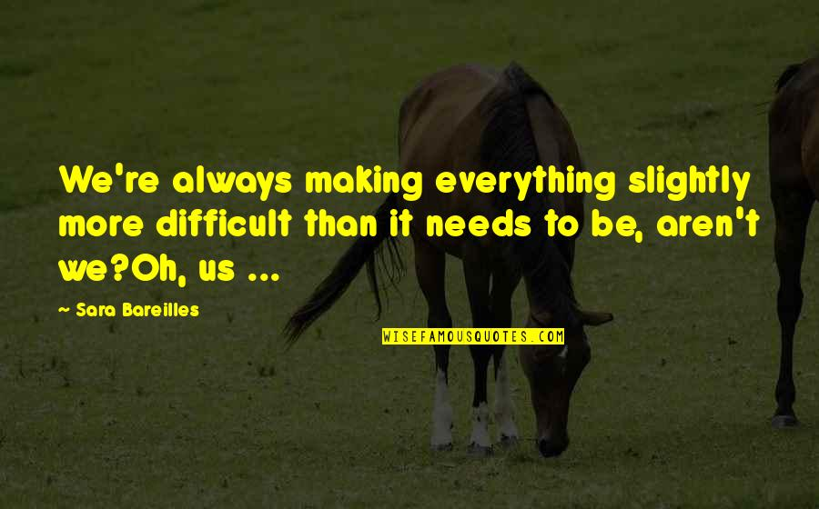 Making The Best Out Of Everything Quotes By Sara Bareilles: We're always making everything slightly more difficult than