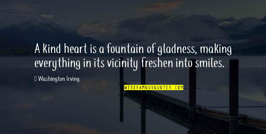 Making The Best Out Of Everything Quotes By Washington Irving: A kind heart is a fountain of gladness,