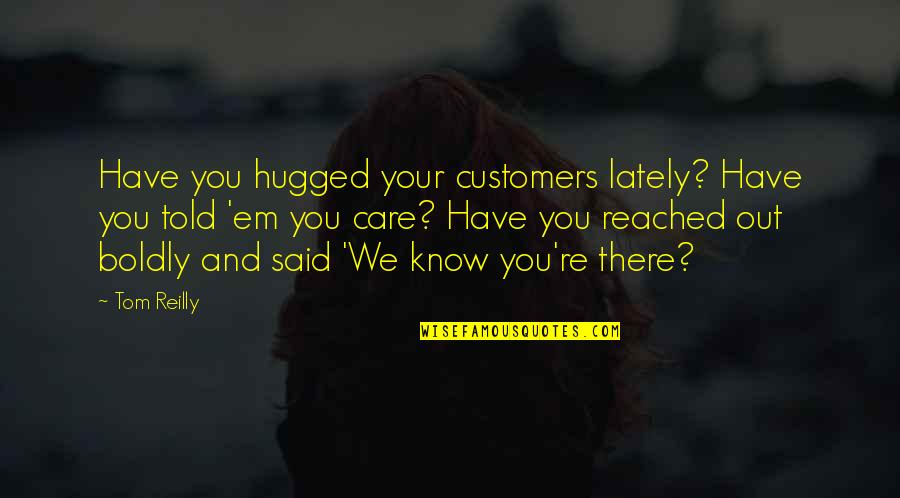Making The Right Decision Tumblr Quotes By Tom Reilly: Have you hugged your customers lately? Have you