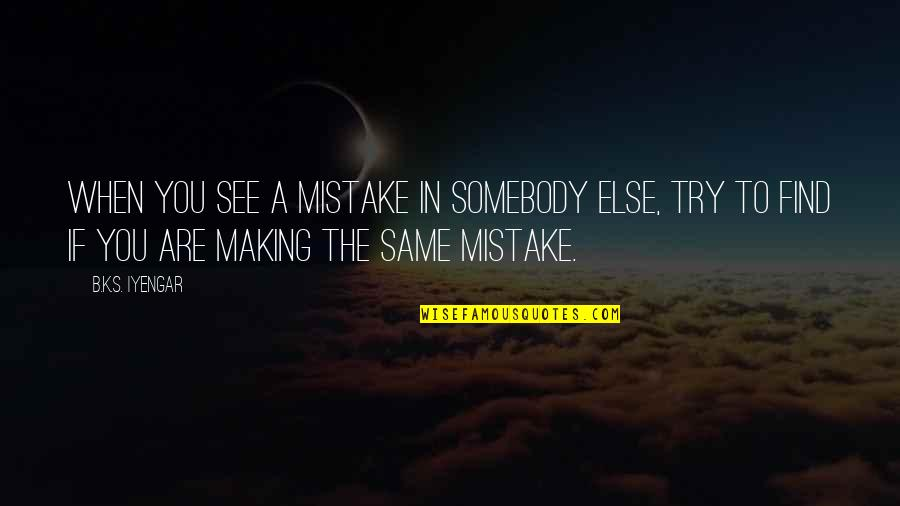 Making The Same Mistake Quotes By B.K.S. Iyengar: When you see a mistake in somebody else,