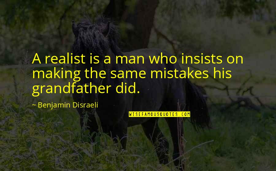 Making The Same Mistake Quotes By Benjamin Disraeli: A realist is a man who insists on