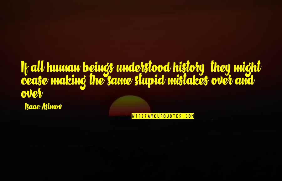 Making The Same Mistake Quotes By Isaac Asimov: If all human beings understood history, they might