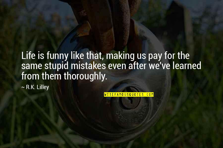 Making The Same Mistake Quotes By R.K. Lilley: Life is funny like that, making us pay