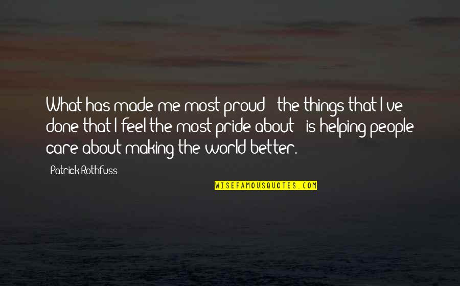 Making Things Better Quotes By Patrick Rothfuss: What has made me most proud - the