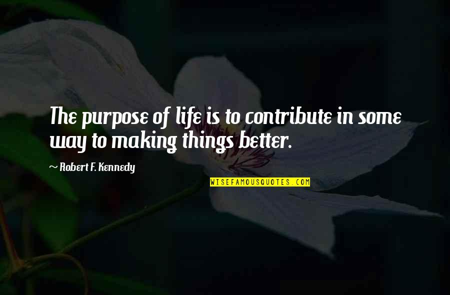 Making Things Better Quotes By Robert F. Kennedy: The purpose of life is to contribute in