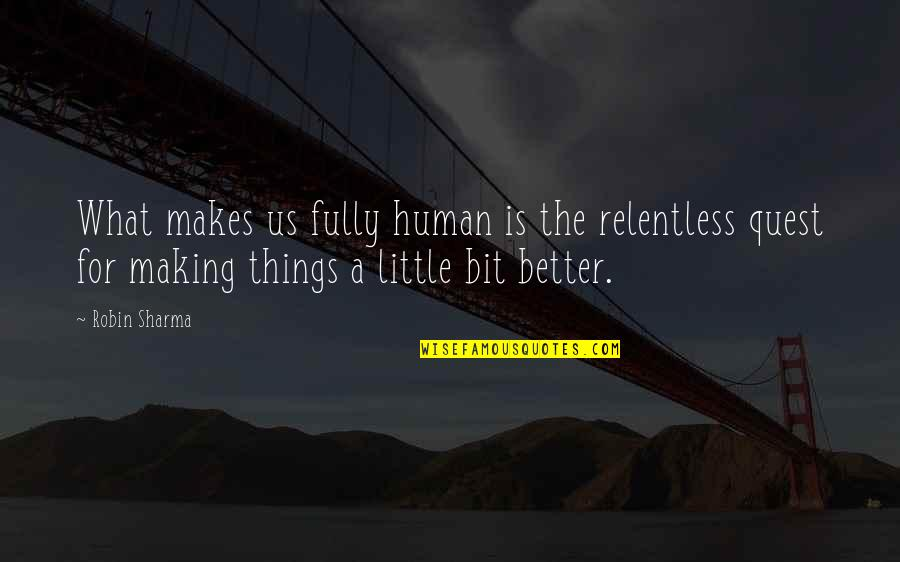 Making Things Better Quotes By Robin Sharma: What makes us fully human is the relentless