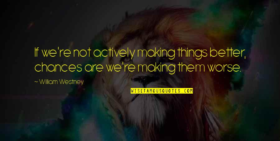 Making Things Better Quotes By William Westney: If we're not actively making things better, chances