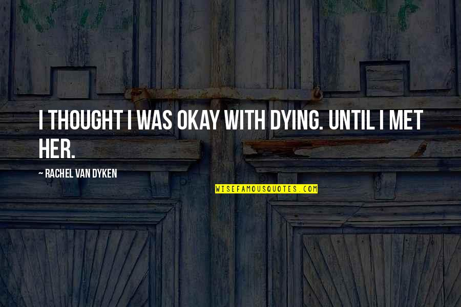 Making Time For What's Important Quotes By Rachel Van Dyken: I thought I was okay with dying. Until
