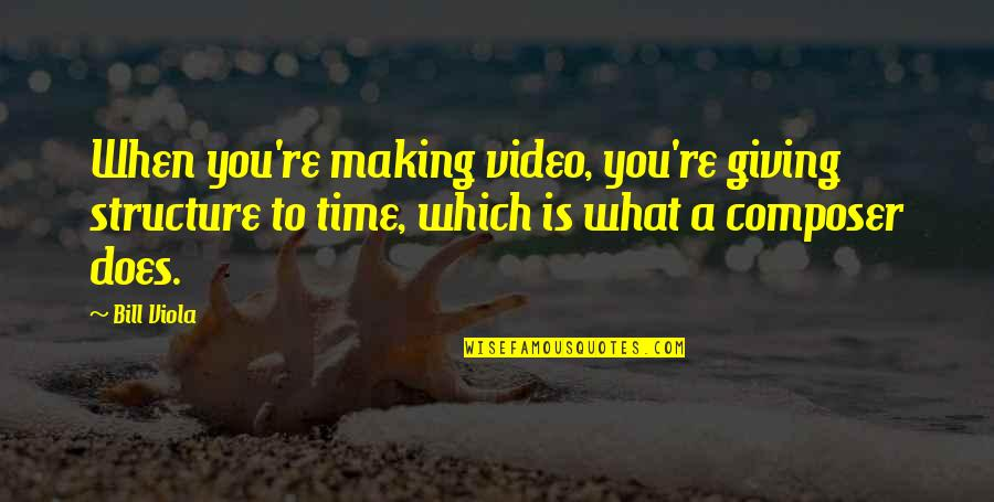 Making Time Quotes By Bill Viola: When you're making video, you're giving structure to