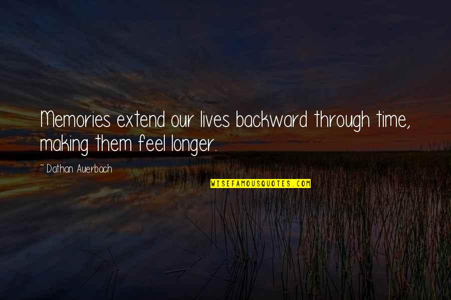 Making Time Quotes By Dathan Auerbach: Memories extend our lives backward through time, making