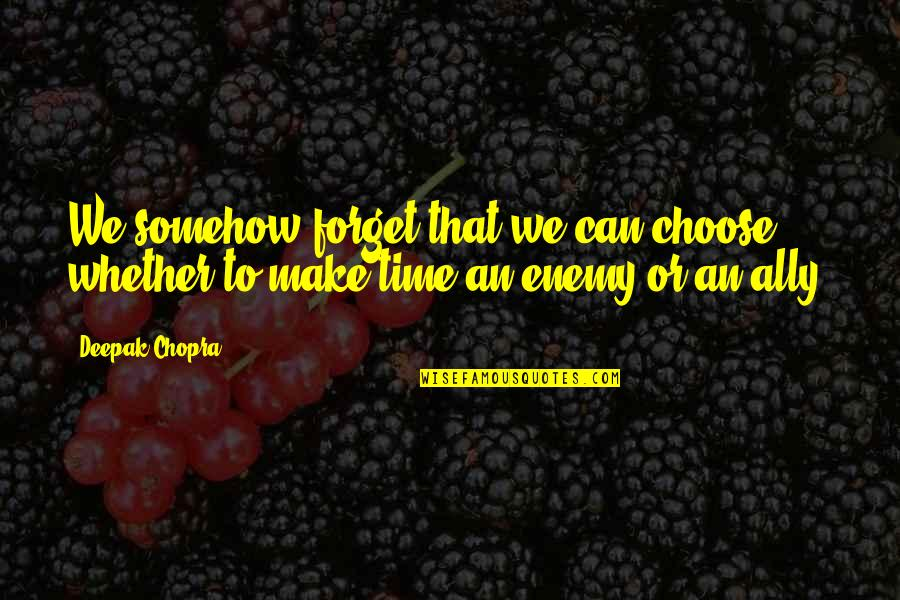 Making Time Quotes By Deepak Chopra: We somehow forget that we can choose whether