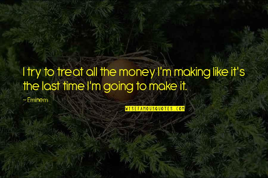 Making Time Quotes By Eminem: I try to treat all the money I'm