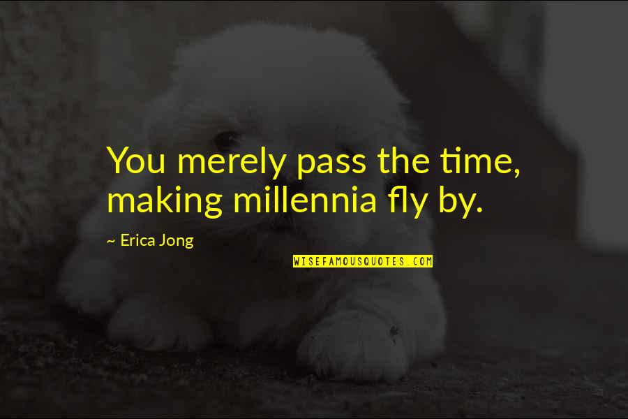 Making Time Quotes By Erica Jong: You merely pass the time, making millennia fly