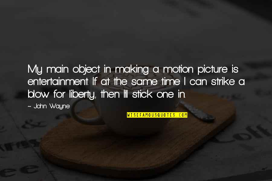 Making Time Quotes By John Wayne: My main object in making a motion picture