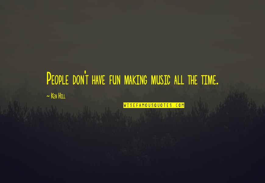 Making Time Quotes By Ken Hill: People don't have fun making music all the